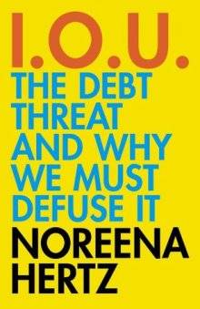 IOU: The Debt Threat and Why We Must Defuse It Noreena Hertz