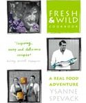 Fresh and Wild Cookbook: A Real Food Adventure By: Ysanne Spevack