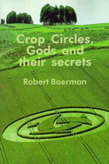 Crop Circles, Gods and Their Secrets. Robert Boerman