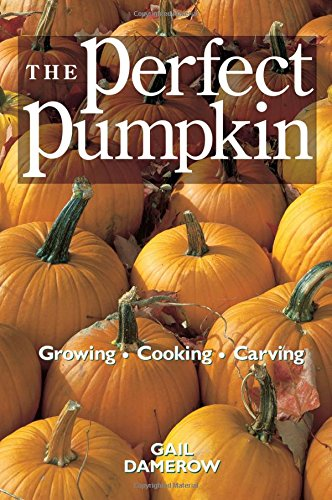 The Perfect Pumpkin: Growing, Cooking, Carving by Gail Damerow